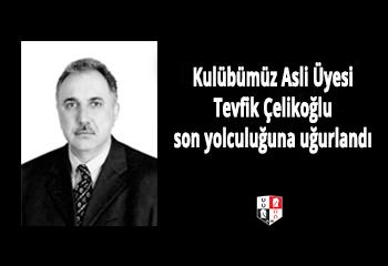 Kulübümüz Asli Üyesi Tevfik Çelikoğlu son yolculuğuna uğurlandı