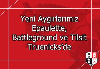 Yeni Aygırlarımız Epaulette, Battleground ve Tilsit Truenicks'de